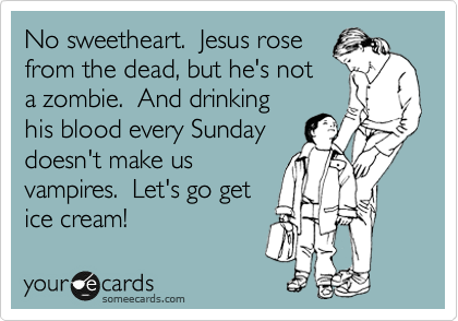 No sweetheart.  Jesus rose from the dead, but he's not a zombie.  And drinking his blood every Sunday doesn't make us vampires.  Let's go get ice cream!