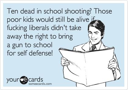 Ten dead in school shooting? Those poor kids would still be alive if fucking liberals didn't take  away the right to bring a gun to school for self defense!