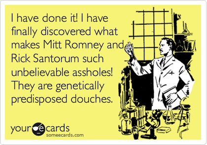 I have done it! I have finally discovered what makes Mitt Romney and Rick Santorum such unbelievable assholes! They are genetically predisposed douches.