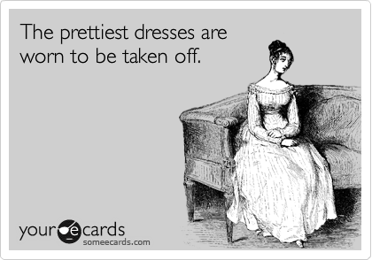 The prettiest dresses are worn to be taken off.