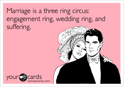 Marriage is a three ring circus: engagement ring, wedding ring, and suffering.