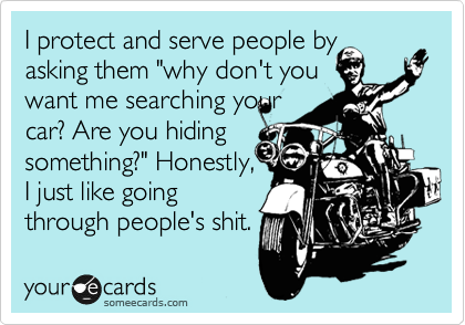 "I protect and serve people by asking them ""why don't you want me searching your car? Are you hiding something?"" Honestly,  I just like going through people's shit."