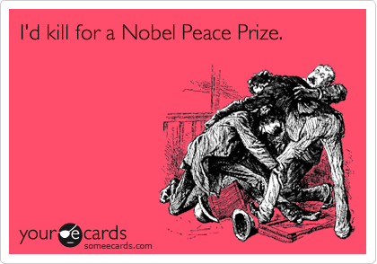 I'd kill for a Nobel Peace Prize.