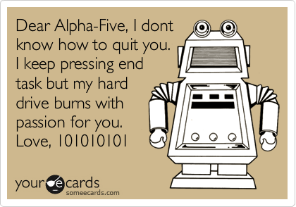 Dear Alpha-Five, I dont know how to quit you. I keep pressing end task but my hard drive burns with passion for you. Love, 101010101