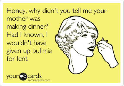 Honey, why didn't you tell me your mother was making dinner? Had I known, I wouldn't have given up bulimia for lent.
