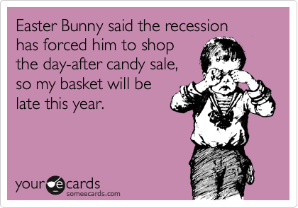 Easter Bunny said the recession  has forced him to shop the day-after candy sale, so my basket will be late this year.