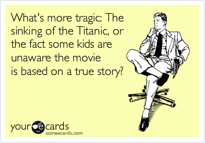 What's more tragic: The sinking of the Titanic, or  the fact some kids are unaware the movie  is based on a true story?