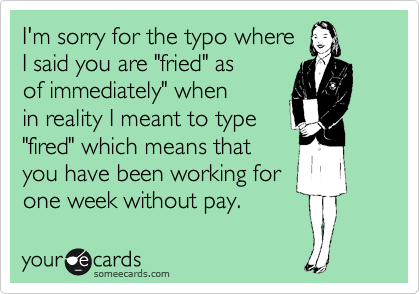 "I'm sorry for the typo where I said you are ""fried"" as of immediately"" when in reality I meant to type ""fired"" which means that you have been working for one week without pay."