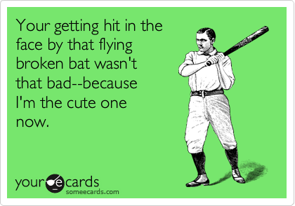 Your getting hit in the face by that flying broken bat wasn't  that bad--because I'm the cute one now.