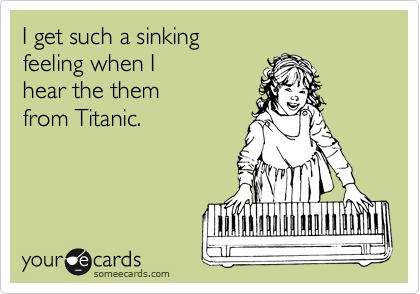 I get such a sinking feeling when I hear the them from Titanic.
