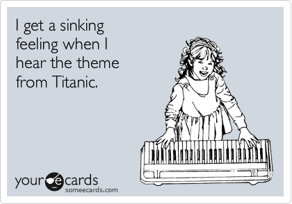 I get a sinking  feeling when I hear the theme from Titanic.