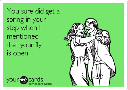 You sure did get a spring in your  step when I mentioned that your fly  is open.