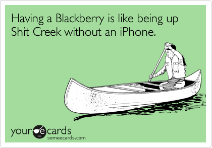 Having a Blackberry is like being up Shit Creek without an iPhone.