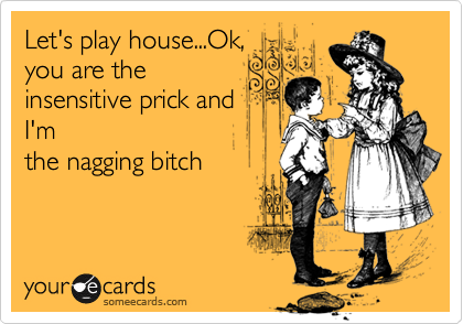 Let's play house...Ok, you are the insensitive prick and  I'm the nagging bitch