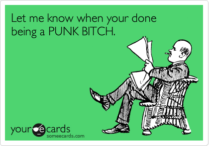 Let me know when your done being a PUNK BITCH.