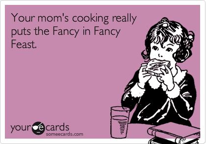 Your mom's cooking really puts the Fancy in Fancy Feast.