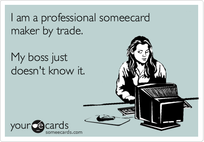I am a professional someecard maker by trade.    My boss just doesn't know it.