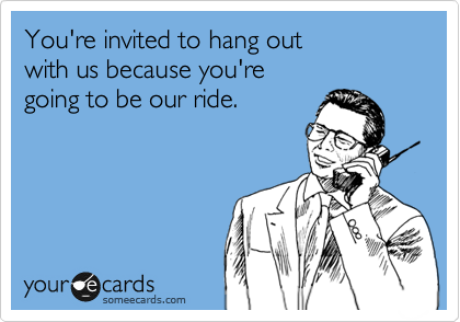 You're invited to hang out with us because you're going to be our ride.