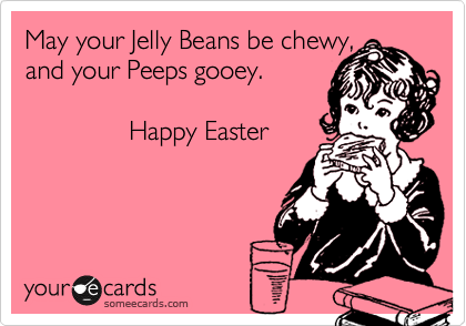 May your Jelly Beans be chewy, and your Peeps gooey.                Happy Easter