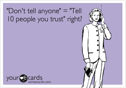 """Don't tell anyone"" = ""Tell 10 people you trust"" right?"
