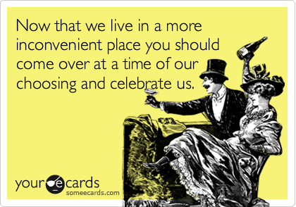 Now that we live in a more inconvenient place you should come over at a time of our choosing and celebrate us.