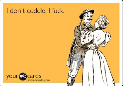 I don't cuddle, I fuck.