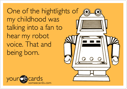 One of the hightlights of my childhood was talking into a fan to hear my robot voice. That and being born.
