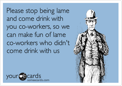 Please stop being lame and come drink with you co-workers, so we can make fun of lame co-workers who didn't come drink with us