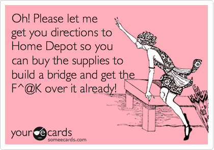 oh please let me get you directions to home depot so you can buy