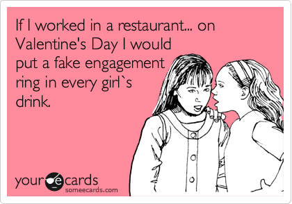 If I worked in a restaurant... on Valentine's Day I would put a fake engagement ring in every girl%60s drink.