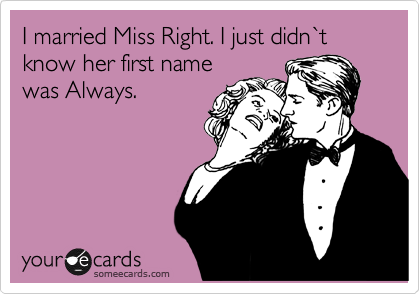 I married Miss Right. I just didn%60t know her first name was Always.