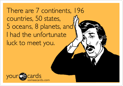 There are 7 continents, 196 countries, 50 states,  5 oceans, 8 planets, and  I had the unfortunate  luck to meet you.