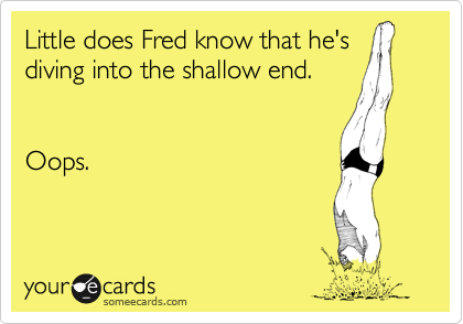 Little does Fred know that he's diving into the shallow end.   Oops.