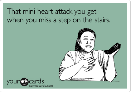 That mini heart attack you get when you miss a step on the stairs.
