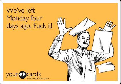 We've left Monday four days ago. Fuck it!