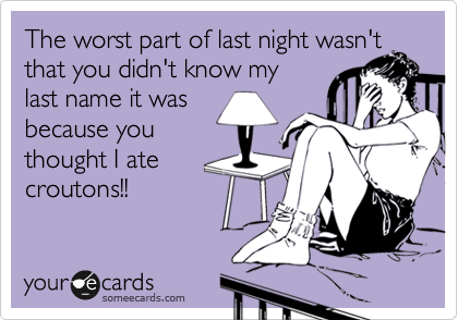 The worst part of last night wasn't that you didn't know my last name it was  because you thought I ate croutons!!