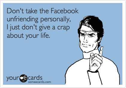 Don't take the Facebook unfriending personally, I just don't give a crap about your life.