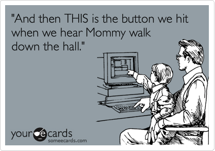 """And then THIS is the button we hit when we hear Mommy walk down the hall."""