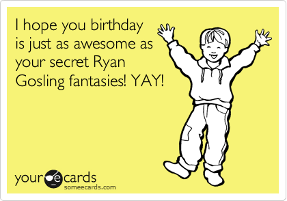 I hope you birthday is just as awesome as your secret Ryan Gosling fantasies! YAY!