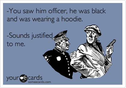 -You saw him officer, he was black and was wearing a hoodie.  -Sounds justified to me.
