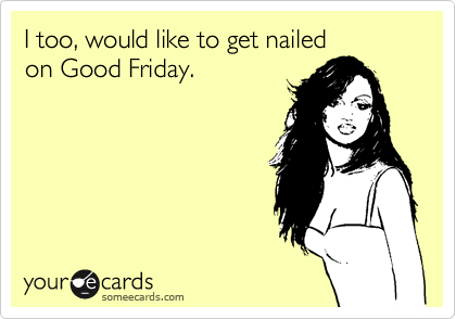 I too, would like to get nailed on Good Friday.