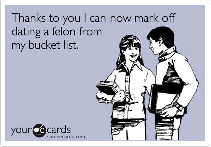 Thanks to you I can now mark off dating a felon from my bucket list.