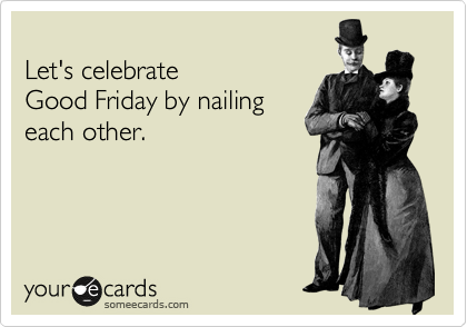 Let's celebrate  Good Friday by nailing each other.