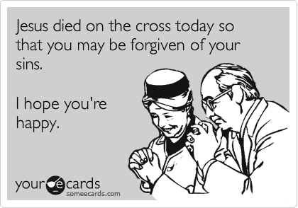 Jesus died on the cross today so that you may be forgiven of your sins.  I hope you're happy.