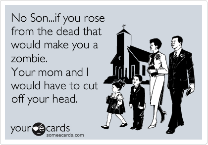No Son...if you rose from the dead that would make you a zombie. Your mom and I would have to cut off your head.