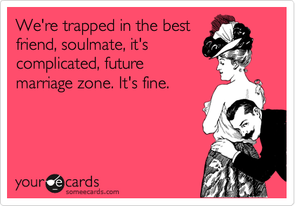 We're trapped in the best friend, soulmate, it's complicated, future marriage zone. It's fine.