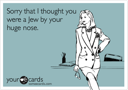 Sorry that I thought you were a Jew by your huge nose.