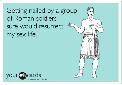 Getting nailed by a group  of Roman soldiers sure would resurrect  my sex life.