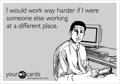 I would work way harder if I were someone else working at a different place.