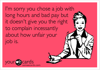I'm sorry you chose a job with long hours and bad pay but it doesn't give you the right to complain incessantly about how unfair your job is.
